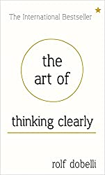 The Art of Thinking Clearly: Better Thinking, Better Decisions.