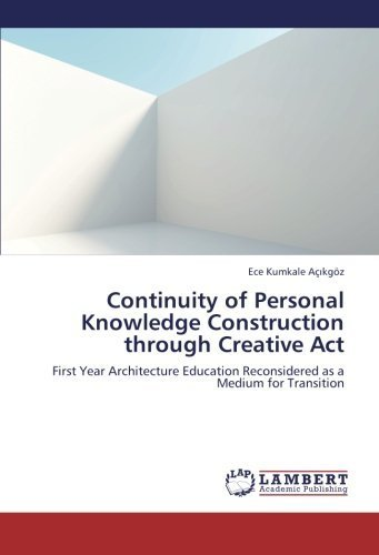 Continuity of Personal Knowledge Construction through Creative Act: First Year Architecture Education Reconsidered as a Medium for Transition by Kumkale A?ikg?z, Ece (2012) Paperback