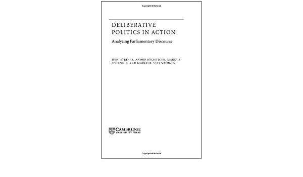 Deliberative Politics in Action: Analyzing Parliamentary Discourse (Theories of Institutional Design)