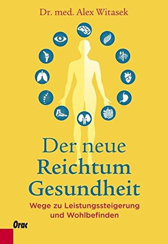 Der neue Reichtum Gesundheit: Wege zu Leistungssteigerung und Wohlbefinden