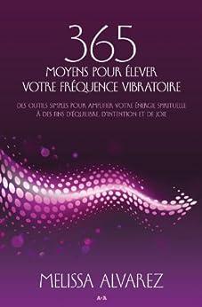 365 moyens pour élever votre fréquence vibratoire: des outils simples pour amplifier votre énergie spirituelle à des fins d'équilibre, d'intention et de joie par [Alvarez, Melissa]