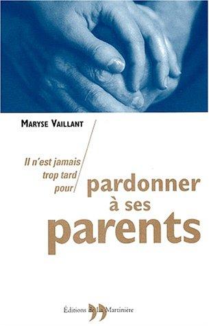 Il n'est jamais trop tard pour pardonner à ses parents par Maryse Vaillant