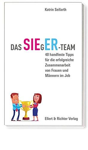 Das SIEgER-Team: 40 handfeste Tipps für die erfolgreiche Zusammenarbeit von Frauen und Männern im Job