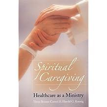 Spiritual Caregiving: Healthcare As A Ministry