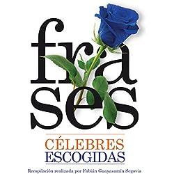 FRASES CÉLEBRES ESCOGIDAS: COMPENDIO DE FRASES Y PENSAMIENTOS DE LOS HOMBRES CÉLEBRES DEL MUNDO