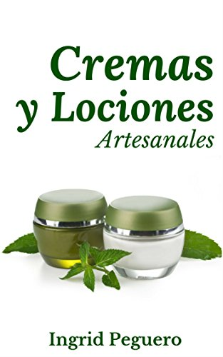 Cremas y Lociones: Aprenda a hacer sus propias cremas y lociones desde casa con ingredientes 100% naturales y caceros por Ingrid Peguero