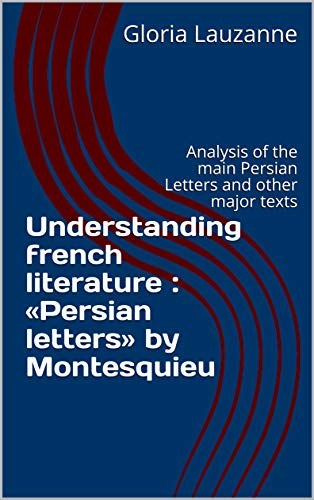 Understanding French Literature : «persian Letters» By Montesquieu: Analysis Of The Main Persian Letters And Other Major Texts por Gloria Lauzanne Gratis