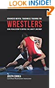 #6: Advanced Mental Toughness Training for Wrestlers: Using Visualization to Control Fear, Anxiety, and Doubt