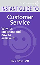 Customer Service: Why it's important and how to achieve it (Instant Guides)