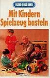 Mit Kindern Spielzeug basteln (Rund ums Kind) [Illustrierte Originalausgabe]