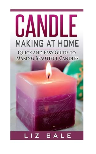 Candle Making At Home: Quick and Easy Guide To Making Beautiful Candles: Volume 1 (Candle Making, How to Make Candles)