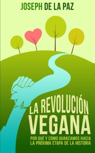 La revolución vegana: por qué y cómo avanzamos hacia la próxima etapa de la historia por Joseph de la Paz