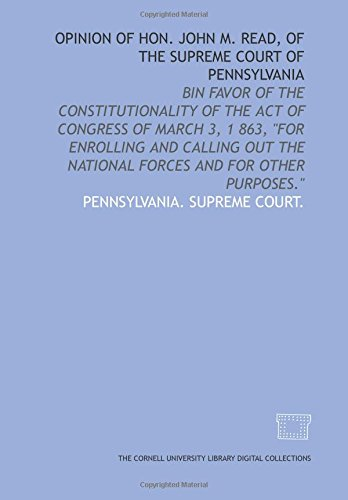 Opinion of Hon. John M. Read, of the Supreme Court of Pennsylvania: bin favor of the constitutionality of the act of Congress of March 3, 1 863,