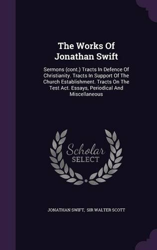The Works Of Jonathan Swift: Sermons (cont.) Tracts In Defence Of Christianity. Tracts In Support Of The Church Establishment. Tracts On The Test Act. Essays, Periodical And Miscellaneous