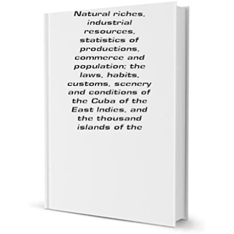 The story of the Philippines. Natural riches, industrial resources, statistics of productions, commerce and population; the laws, habits, customs, scenery and conditions of the Cuba of the East Indies, and the thousand islands of the archipelagoes of Indi