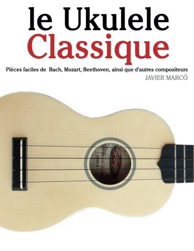 le Ukulele Classique: Pièces faciles de Bach, Mozart, Beethoven, ainsi que d'autres compositeurs