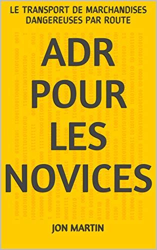 ADR POUR LES NOVICES: LE TRANSPORT DE MARCHANDISES DANGEREUSES PAR ROUTE par Jon Martin