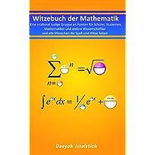 Witzebuch der Mathematik: Eine irrational lustige Gruppe an Pointen für Schüler, Studenten, Mathematiker und andere Wissenschaftler und alle Menschen ... (Witzebücher von Deayoh Issolstich, Band 3)