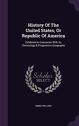History Of The United States, Or Republic Of America: Exhibited In Connexion With Its Chronology & Progressive Geography