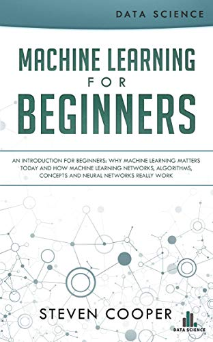 Machine Learning for Beginners: An Introduction for Beginners, Why Machine Learning Matters Today and How Machine Learning Networks, Algorithms, Concepts ... Networks Really Work (English Edition) por Steven Cooper
