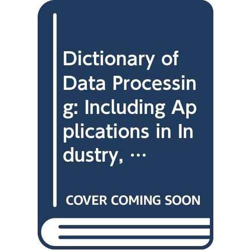 Dictionary of Data Processing: Including Applications in Industry, Administration and Business