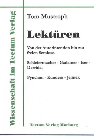 Lektüren. Von der Autorintention hin zur freien Semiose. Schleiermacher - Gadamer - Iser - Derrida. Pynchon - Kundera - Jelinek (Wissenschaft Im Tectum Verlag)