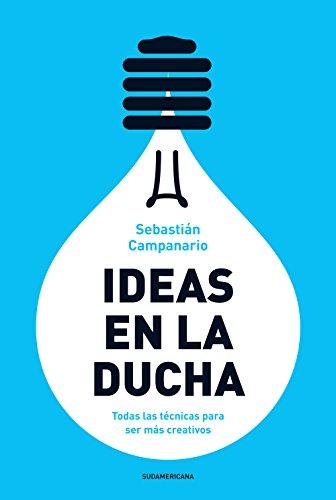 Ideas en la ducha: Todas las técnicas para ser más creativos por Sebastián Campanario