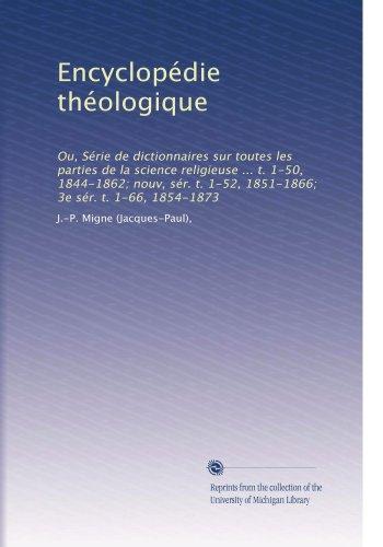 Encyclopédie théologique: Ou, Série de dictionnaires sur toutes les parties de la science religieuse ... t. 1-50, 1844-1862; nouv, sér. t. 1-52, ... 1-66, 1854-1873 (Volume 28)