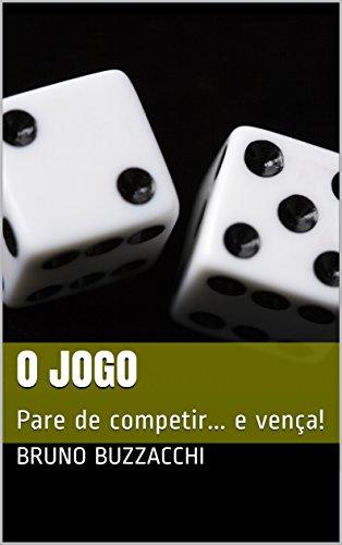 O Jogo: Pare de competir... e vença! (Portuguese Edition) por Bruno Buzzacchi