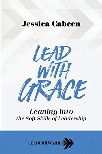 Lead with Grace: Leaning into the Soft Skills of Leadership (Lead Forward)