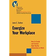 Energize Your Workplace: How to Create and Sustain High–Quality Connections at Work
