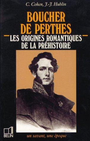 Boucher de Perthes : 1788-1868, les origines romantiques de la prhistoire