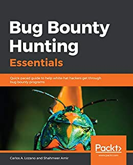 Bug Bounty Hunting Essentials: Quick-paced guide to help white-hat hackers get through bug bounty programs by [Lozano, Carlos A., Amir, Shahmeer]