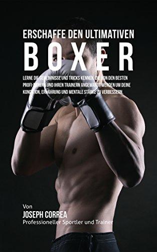 Erschaffe den ultimativen Boxer: Lerne die Geheimnisse und Tricks kennen, die von den besten Profi-Boxern und ihren Trainern angewandt werden um deine Kondition, Ernahrung und mentale Starke (Ihr Boxer)