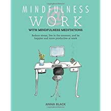 Mindfulness at Work: Reduce stress, live in the moment, and be happier and more productive at work by Anna Black (2014-09-11)