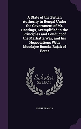 A State of the British Authority in Bengal Under the Government of Mr. Hastings, Exemplified in the Principles and Conduct of the Marhatta War, and ... With Moodajee Boosla, Rajah of Berar