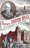 denver s mayor speer the forgotten story of robert w speer the political boss with a rather unsavory machine who transformed denver into one of the world s most beautiful cities bighorn books