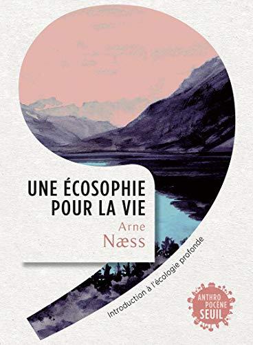 Une écosophie pour la vie - Introduction à l'écologie profonde par Arne N?ss