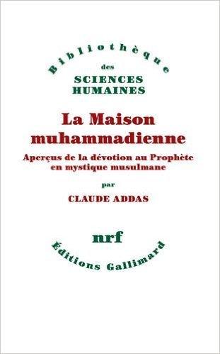 La Maison muhammadienne: Aperçus de la dévotion au Prophète en mystique musulmane de Claude Addas ( 26 mars 2015 )
