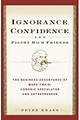 Ignorance, Confidence, and Filthy Rich Friends: The Business Adventures of Mark Twain, Chronic Speculator and Entrepreneur Kindle Edition