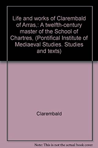 Life and Works of Clarembald of Arras: A Twelfth-Century Master of the School of Chartres