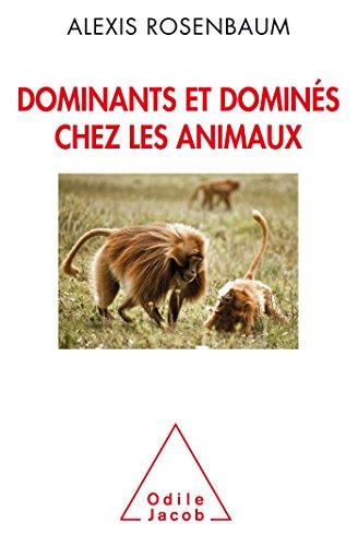 Dominants et dominés chez les animaux: Petite sociologie des hierarchies animales