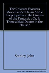 The Creature Features Movie Guide: Or, an A to Z Encyclopedia to the Cinema of the Fantastic : Or, Is There a Mad Doctor in the House? by John Stanley (1981-06-03)