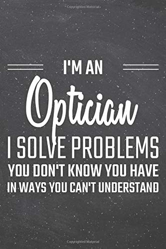 I\'m an Optician I Solve Problems You Don\'t Know You Have: Optician Dot Grid Notebook, Planner or Journal | 110 Dotted Pages | Office Equipment, ... Optician Gift Idea for Christmas or Birthday