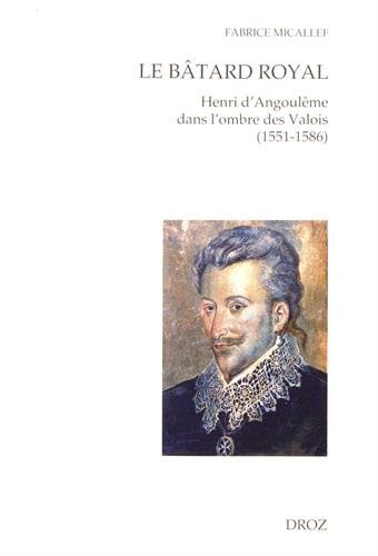 Le bâtard royal : Henri d'Angoulême dans l'ombre des Valois (1551-1586)