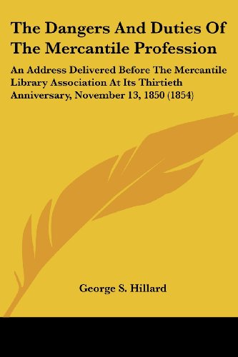 The Dangers and Duties of the Mercantile Profession: An Address Delivered Before the Mercantile Library Association at Its Thirtieth Anniversary, Nove