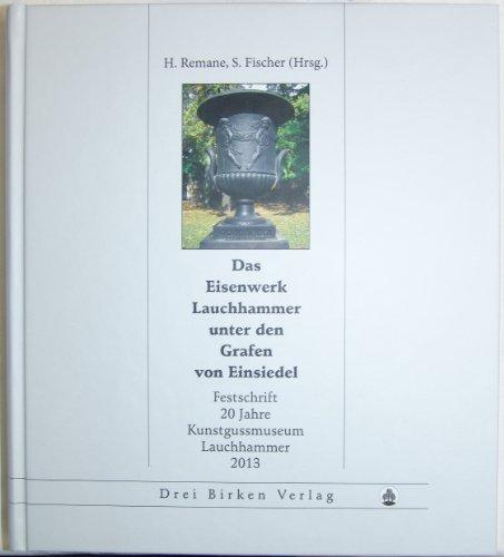 Das Eisenwerk Lauchhammer unter den Grafen von Einsiedel: Festschrift 20 Jahre Kunstgussmusem  2013