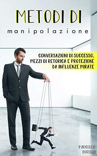 Metodi di manipolazione: Conversazioni di successo, mezzi di retorica e protezione da influenze mirate