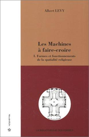 Les Machines à faire-croire, tome 1 : Formes et fonctionnements de la spatialité religieuse par Albert Levy
