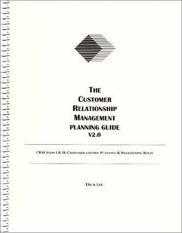 The Customer Relationship Management Planning Guide V2.0: Crm Steps I & II : Customer-Centric Planning & Redesigning Roles